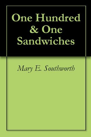 One Hundred & One Sandwiches - Plus - Recipes for Salads, Dressings, Sauces and Sandwiches  by  May Elizabeth Southworth