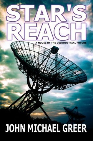 Stars Reach: A Novel Of The Deindustrial Future  by  John Michael Greer