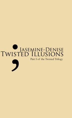 Twisted Illusions: Part I of the Twisted Trilogy Jasemine Denise