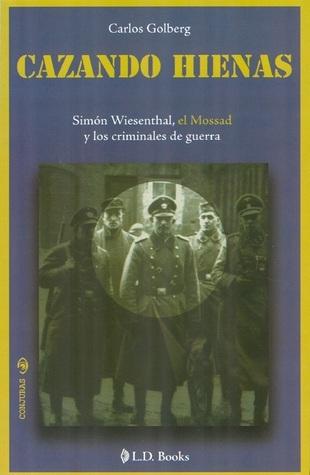 Cazando hienas. Simón Wiesenthal, el Mossad y los criminales de guerra  by  Carlos Golberg