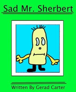 Sad Mr. Sherbert (The Mr. Sherbert Series)  by  Gerad Carter