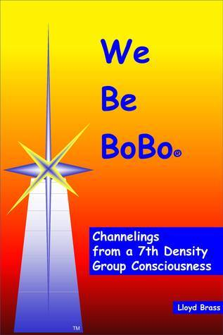 We Be BoBo: Channelings from a 7th Density Group Consciousness  by  Lloyd Brass