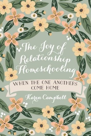 The Joy of Relationship Homeschooling: when the one anothers come home Karen Campbell