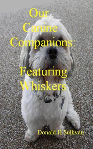 Our Canine Companions: Featuring Whiskers  by  Donald H. Sullivan
