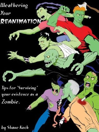 Weathering Your Reanimation, Tips for Surviving Your Existence as a Zombie  by  Shane Koch