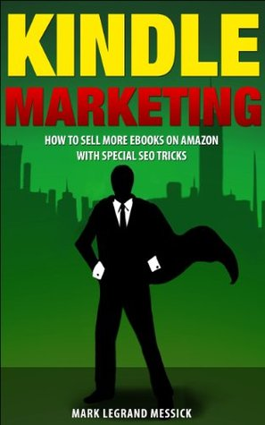 Kindle Marketing: How To Sell More Ebooks On Amazon With Special SEO Tricks (Secrets To Selling Ebooks On Amazon Series Book 3)  by  Mark LeGrand Messick