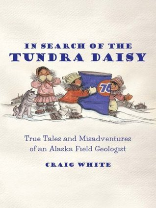 In Search of the Tundra Daisy eBook: True Tales and Misadventures of an Alaska Field Geologist  by  Craig White