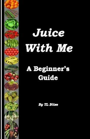 Juice With Me: A Beginner's Guide  by  TL Bliss