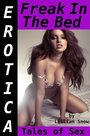 Erotica: Freak In The Bed, Tales of Sex  by  Lillian Snow