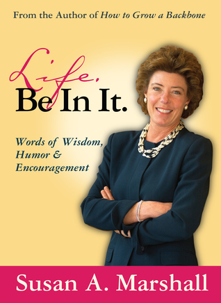 Life. Be In It.: Words of Wisdom, Humor & Encouragement Susan A. Marshall