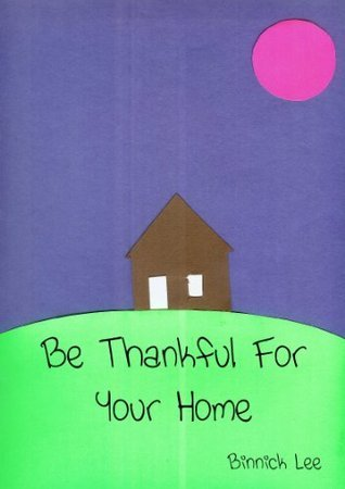 Be Thankful For Your Home: A childrens book to teach kids to be thankful for the place they live Binnick Lee