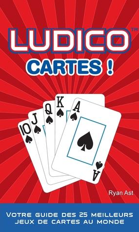 Ludico Cartes !: Votre Guide des 25 Meilleurs Jeux Mondiaux de Cartes Ryan Ast