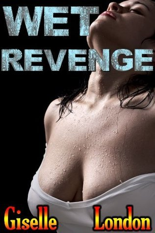 Wet Revenge: Getting Off and Getting Even  by  Giselle London