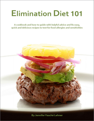Elimination Diet 101: A cookbook and how-to guide with helpful advice and 80 easy, quick and delicious recipes to test for food allergies and sensitivities Jennifer Vasche Lehner