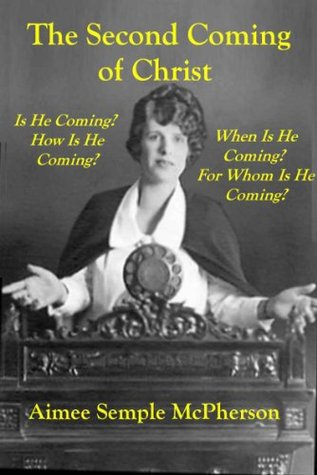 THE SECOND COMING OF CHRIST - Is He Coming? How Is He Coming? When Is He Coming? For Whom Is He Coming?  by  Aimee Semple McPherson
