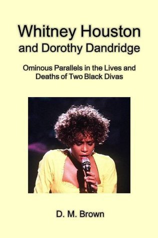 Whitney Houston and Dorothy Dandridge: Ominous Parallels in the Lives and Deaths of Two Black Divas [Article] D.M. Brown
