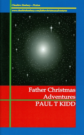 Father Christmas Adventures: Unexpected Tales of Christmas Magic Paul T Kidd