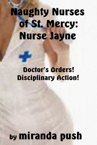 Naughty Nurses of St. Mercy: Nurse Jayne / Doctors Orders - Disciplinary Action! Miranda Push