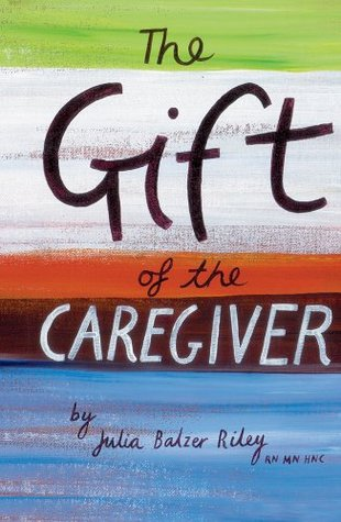 The Gift of the Caregiver  by  Julia Balzer Riley