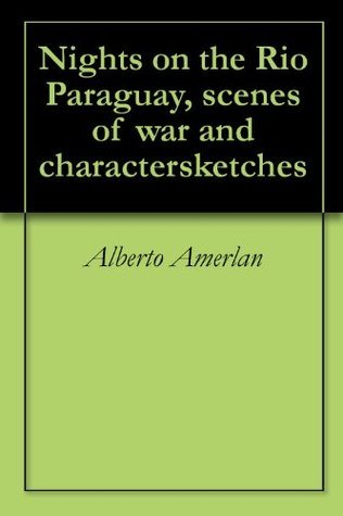 Nights on the Rio Paraguay, scenes of war and charactersketches  by  Alberto Amerlan
