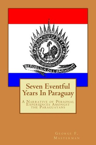 Seven Eventful Years In Paraguay: A Narrative of Personal Experiences amongst the Paraguayans  by  George F. Masterman