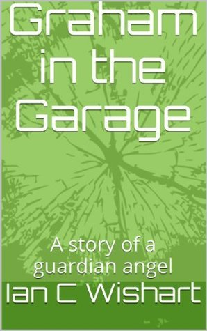 Graham in the Garage: A story of a guardian angel  by  Ian C. Wishart