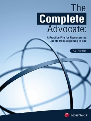 The Complete Advocate: A Practice File for Representing Clients from Beginning to End A.G. Harmon