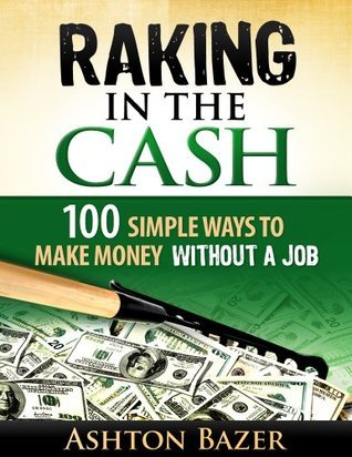 Raking in the Cash: 100 Simple Ways to Make Money Without a Job  by  Ashton Bazer