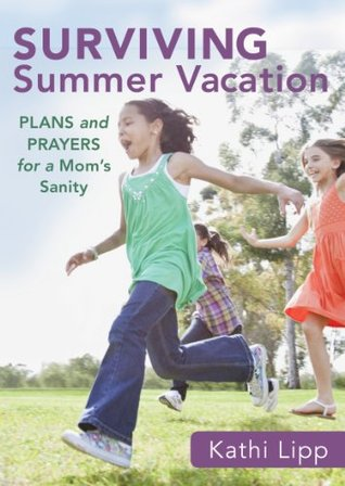 Surviving Summer Vacation: Plans and Prayers for a Moms Sanity  by  Kathi Lipp
