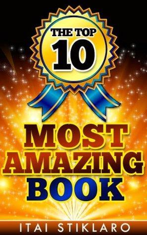The TOP 10 most amazing book: The top 10 most amazing things in every field that is interesting! Itai Stiklaro