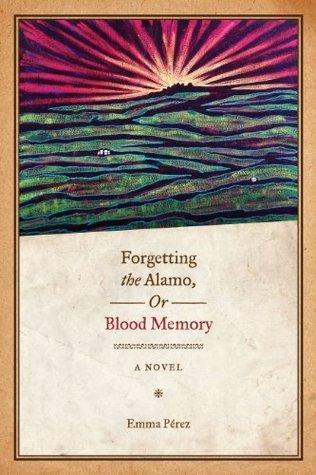 Forgetting the Alamo, Or, Blood Memory: A Novel  by  Emma Pérez