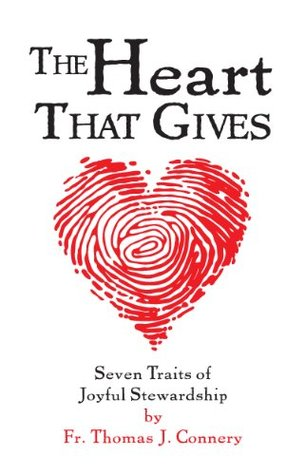 The Heart That Gives - Seven Traits of Joyful Stewardship  by  Thomas J. Connery