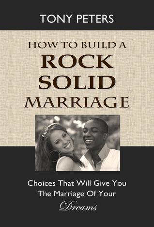 How to Build a Rock Solid Marriage: Choices That Will Give You the Marriage of Your Dreams  by  Tony Peters