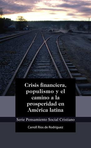 Crisis financiera, populismo y el camino a la prosperidad en América latina Carroll Ríos de Rodríguez
