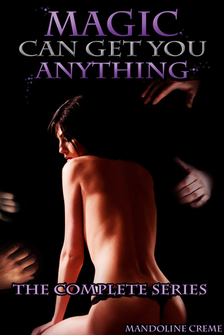 Magic Can Get You Anything: Complete(bdsm slave master humiliation novel)  by  Mandoline Creme