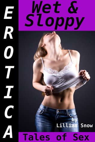 Erotica: Wet & Sloppy, Tales of Sex  by  Lillian Snow
