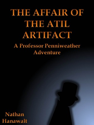 The Affair of the Atil Artifact: A Professor Penniweather Adventure  by  Nathan Hanawalt