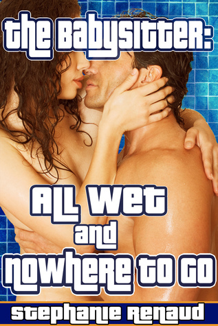 The Babysitter: All Wet and Nowhere to Go  by  Stephanie Renaud