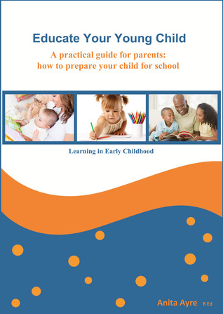 Educate Your Young Child: A practical guide for parents: how to prepare your child for school Anita Ayre