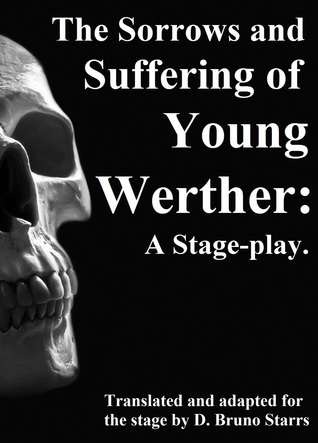 The Sorrows and Suffering of Young Werther: A Stage-play  by  D. Bruno Starrs