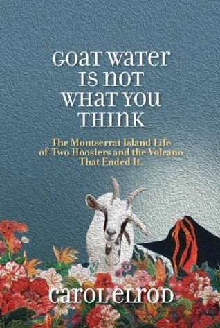 Goat Water Is Not What You Think: The Montserrat Island Life of Two Hoosiers and the Volcano That Ended It  by  Carol Elrod