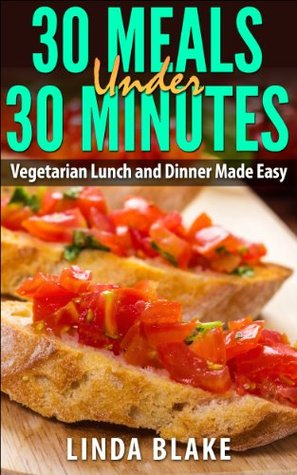 30 Meals Under 30 Minutes: Vegetarian Lunch and Dinner Made Easy  by  Linda Blake