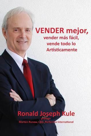 Vender Mejor, Vender Más Fácil, Vende todo lo Artísticamente  by  Ronald Joseph Kule