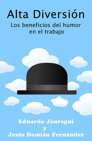 Alta Diversión: Los beneficios del humor en el trabajo Eduardo Jáuregui