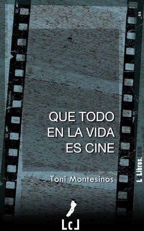 Que todo en la vida es cine Toni Montesinos