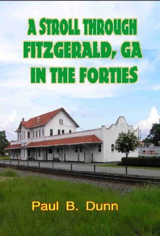 A Stroll Through Fitzgerald, GA, in the Forties  by  Paul B. Dunn