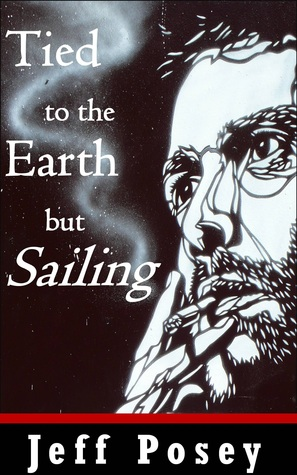 Tied to the Earth but Sailing: a short story  by  Jeff Posey