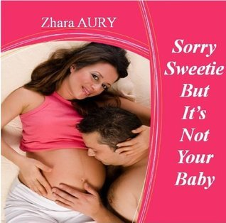 Sorry sweety But Its not your baby  by  zhara aury