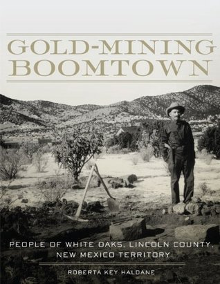 Gold-Mining Boomtown: People of White Oaks, Lincoln County, New Mexico Territory Roberta Key Haldane