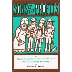 Sons Of The Profits Or, Theres No Business Like Grow Business! The Seattle Story, 1851-1901  by  William Speidel